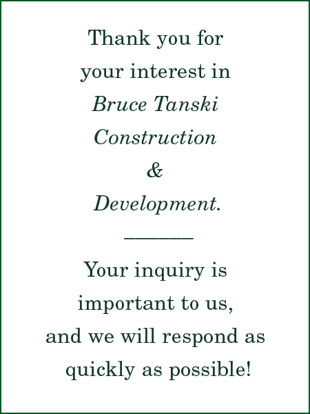 Thank you for contacting Bruce Tanski Construction and Development